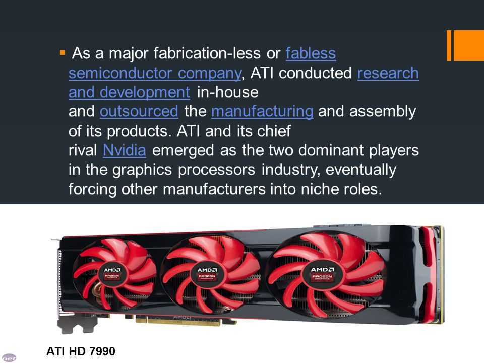 As a major fabrication-less or fabless semiconductor company, ATI conducted research and development in-house and outsourced the manufacturing and assembly of its products. ATI and its chief rival Nvidia emerged as the two dominant players in the graphics processors industry, eventually forcing other manufacturers into niche roles.