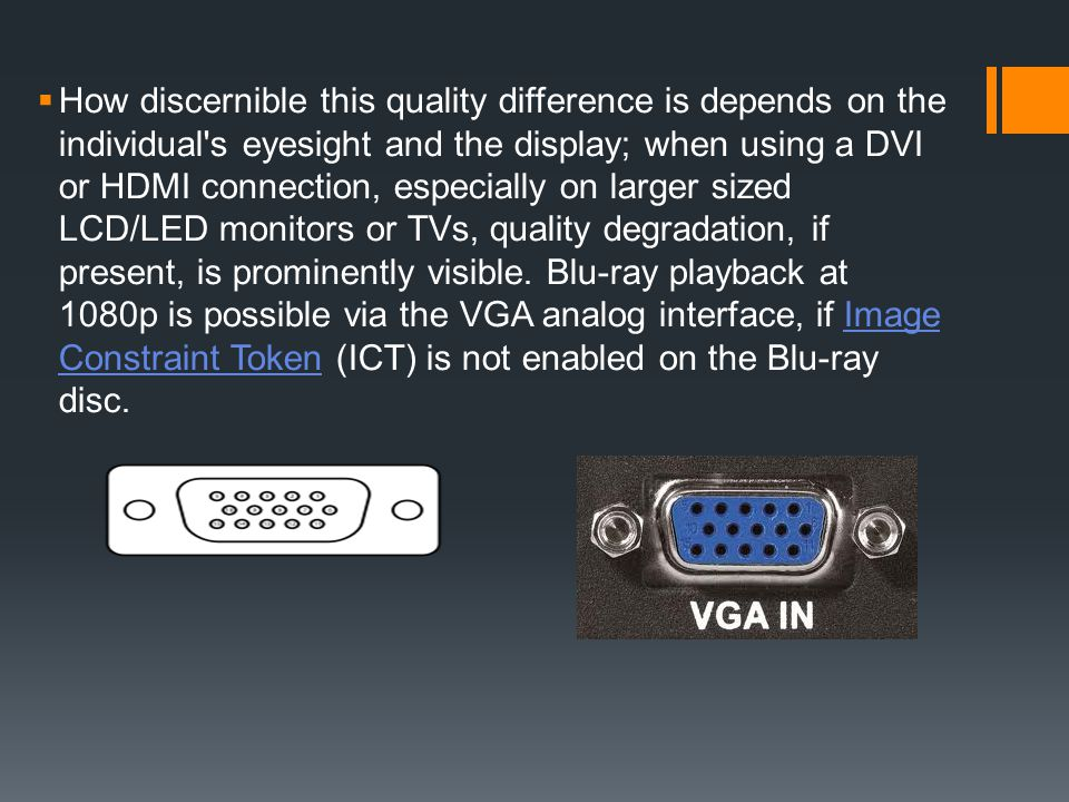 How discernible this quality difference is depends on the individual s eyesight and the display; when using a DVI or HDMI connection, especially on larger sized LCD/LED monitors or TVs, quality degradation, if present, is prominently visible.