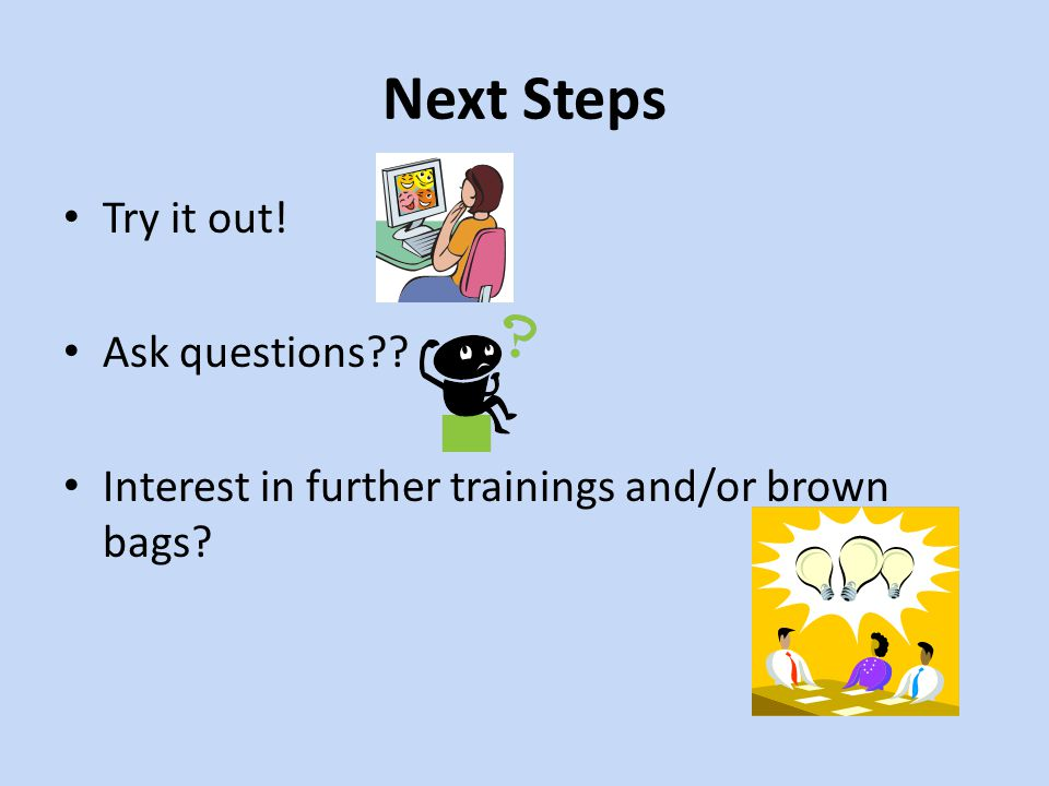 Next Steps Try it out! Ask questions
