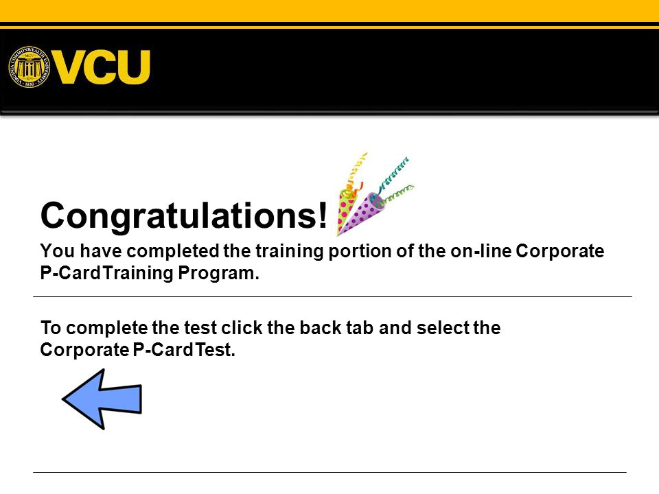 Congratulations! You have completed the training portion of the on-line Corporate P-CardTraining Program.