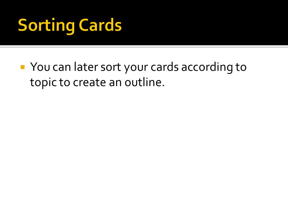Sorting Cards You can later sort your cards according to topic to create an outline.