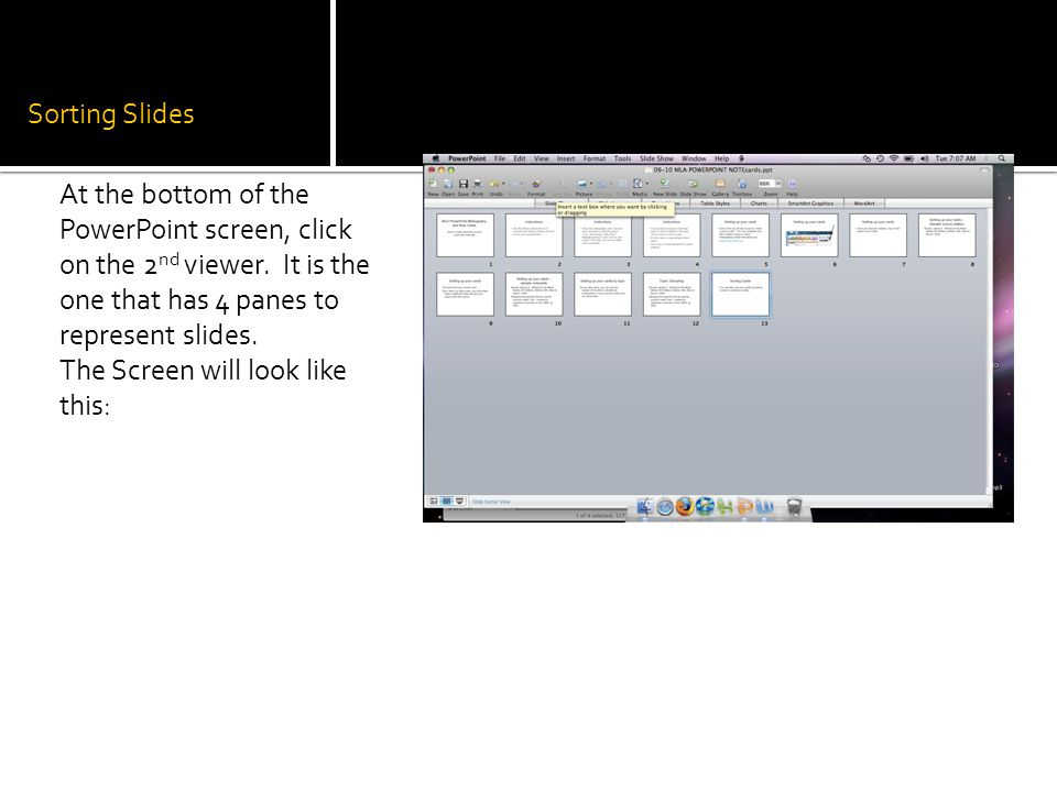 Sorting Slides At the bottom of the PowerPoint screen, click on the 2nd viewer. It is the one that has 4 panes to represent slides.