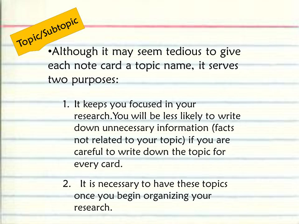 Topic/Subtopic Although it may seem tedious to give each note card a topic name, it serves two purposes: