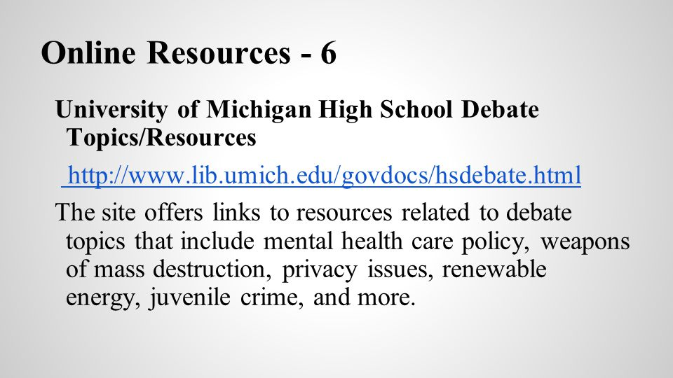 Online Resources - 6 University of Michigan High School Debate Topics/Resources. http://www.lib.umich.edu/govdocs/hsdebate.html.
