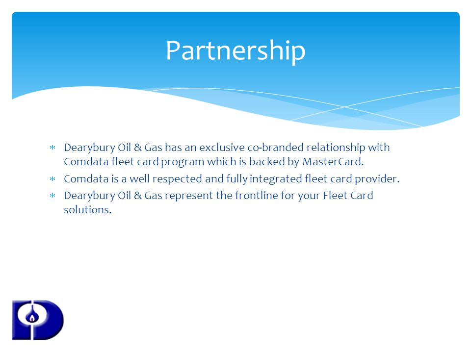 Partnership Dearybury Oil & Gas has an exclusive co-branded relationship with Comdata fleet card program which is backed by MasterCard.