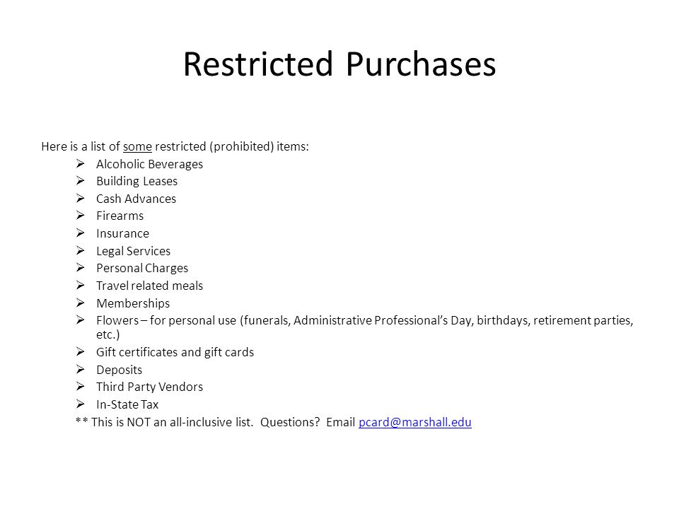Restricted Purchases Here is a list of some restricted (prohibited) items: Alcoholic Beverages. Building Leases.