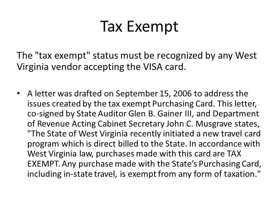 Tax Exempt The tax exempt status must be recognized by any West Virginia vendor accepting the VISA card.
