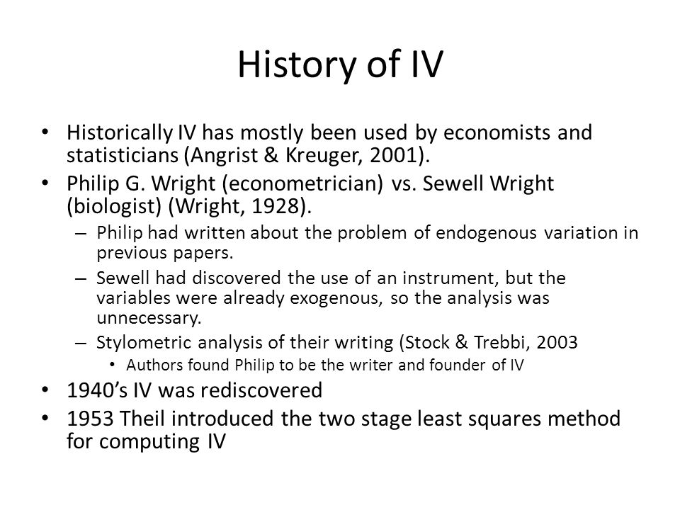 History of IV Historically IV has mostly been used by economists and statisticians (Angrist & Kreuger, 2001).