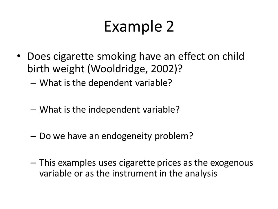 Example 2 Does cigarette smoking have an effect on child birth weight (Wooldridge, 2002) What is the dependent variable