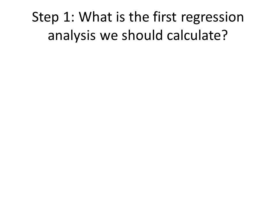 Step 1: What is the first regression analysis we should calculate
