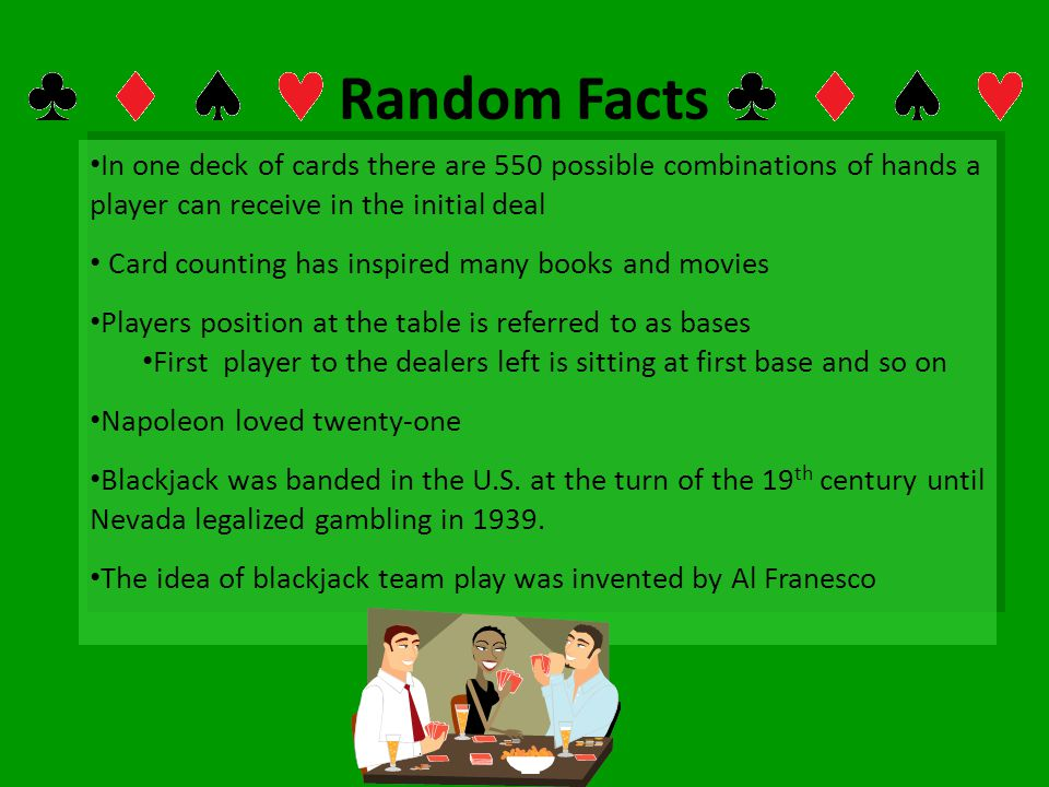 Random Facts In one deck of cards there are 550 possible combinations of hands a player can receive in the initial deal.