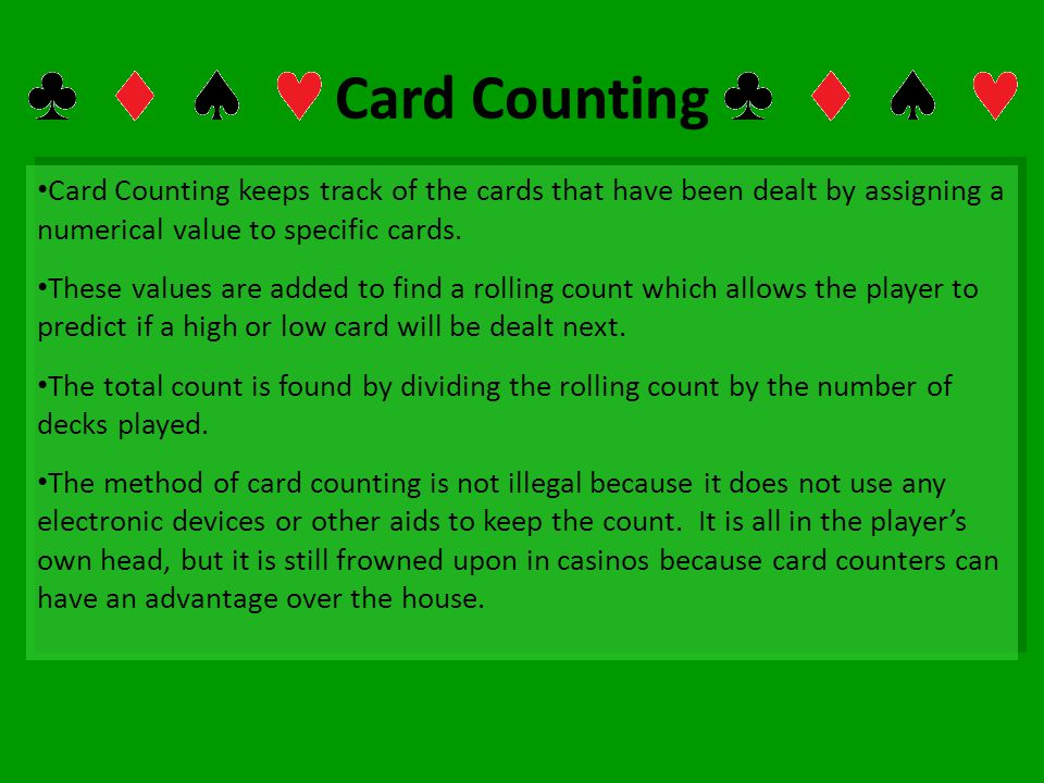 Card Counting Card Counting keeps track of the cards that have been dealt by assigning a numerical value to specific cards.