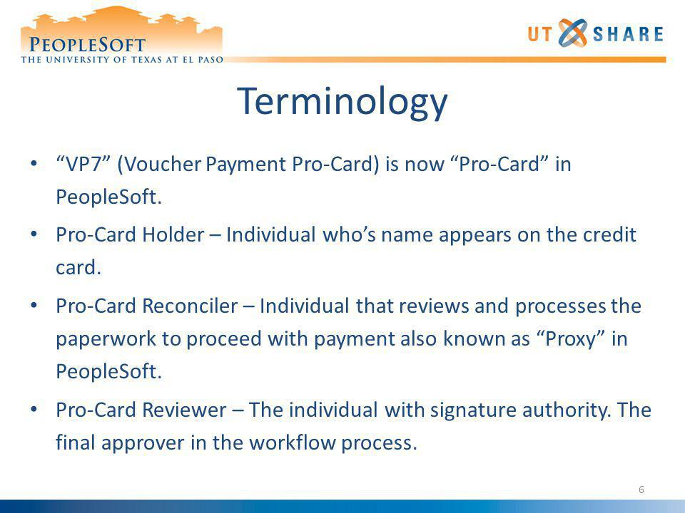 Terminology VP7 (Voucher Payment Pro-Card) is now Pro-Card in PeopleSoft. Pro-Card Holder – Individual who's name appears on the credit card.