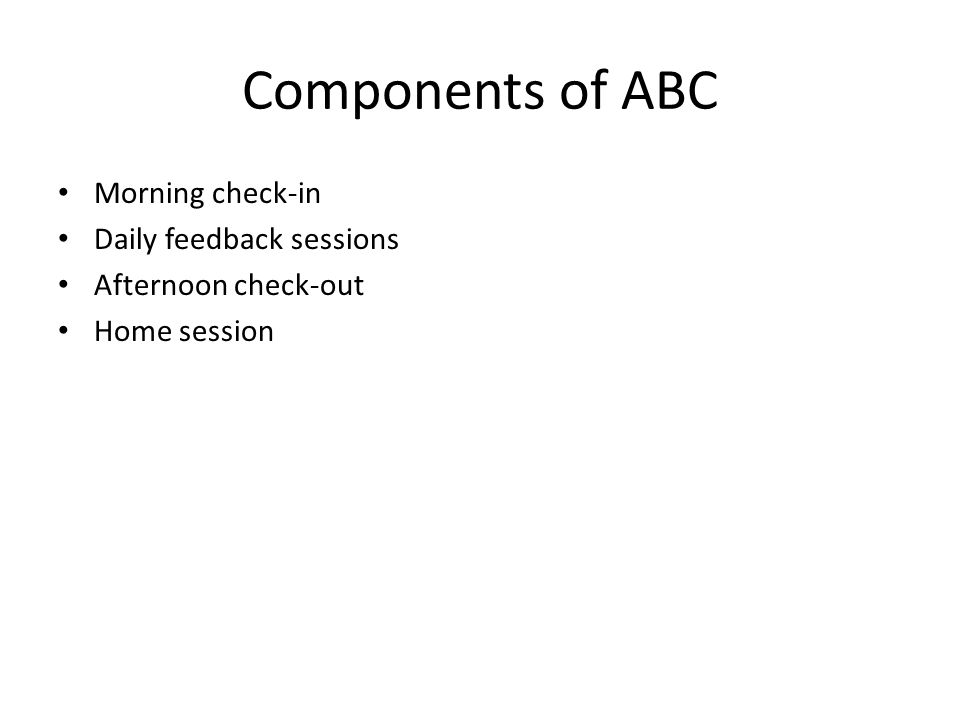 Components of ABC Morning check-in Daily feedback sessions