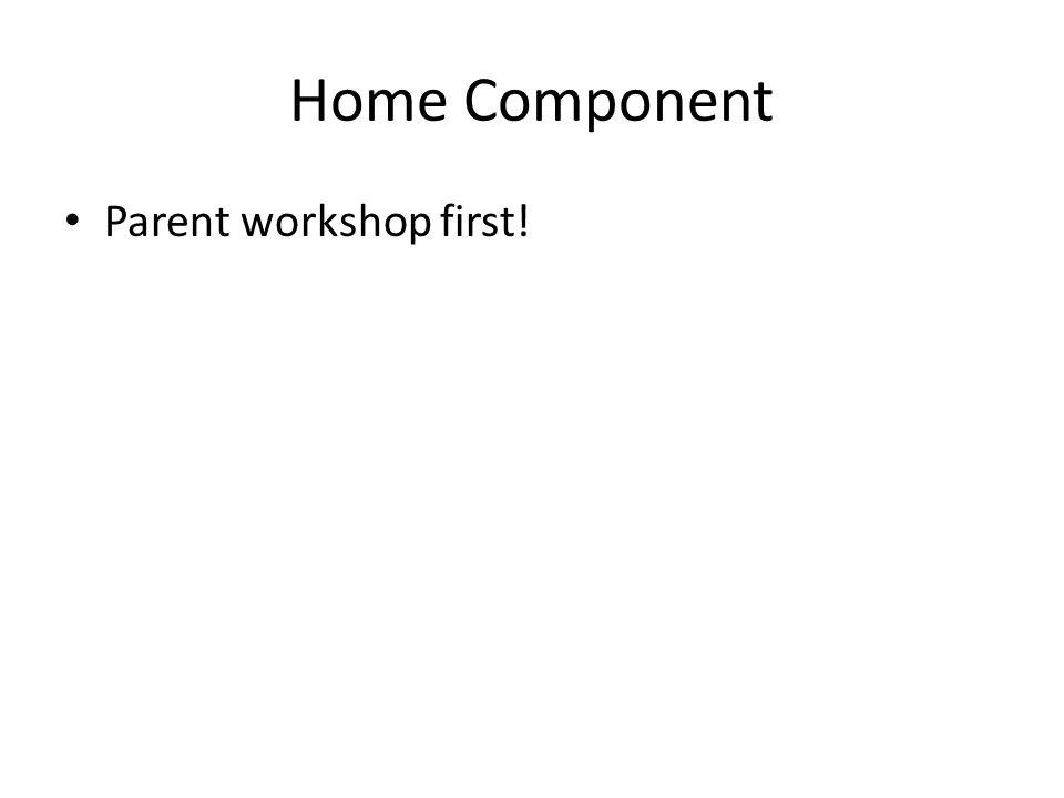 Home Component Parent workshop first!