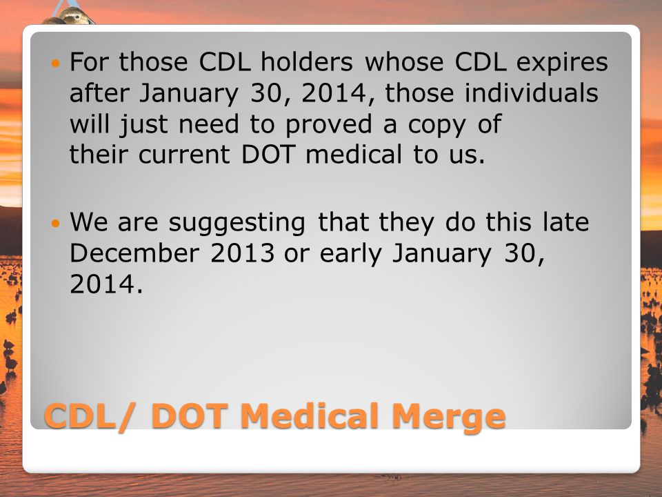 For those CDL holders whose CDL expires after January 30, 2014, those individuals will just need to proved a copy of their current DOT medical to us.