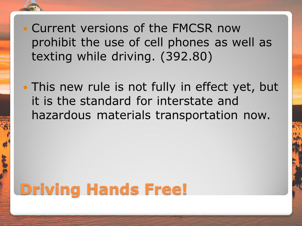 Current versions of the FMCSR now prohibit the use of cell phones as well as texting while driving. (392.80)