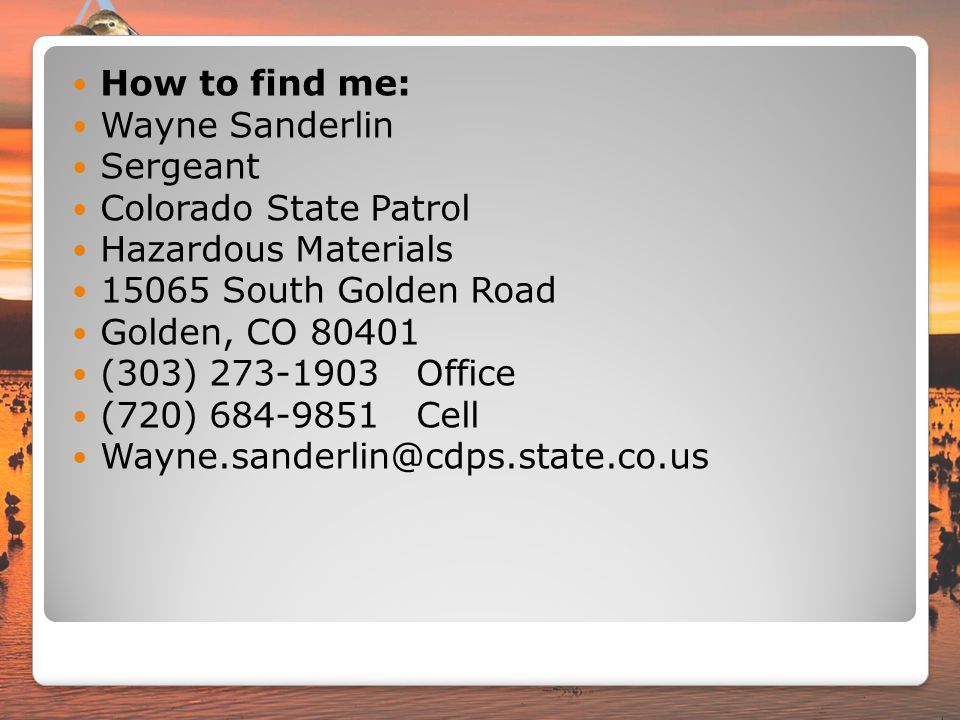 How to find me: Wayne Sanderlin. Sergeant. Colorado State Patrol. Hazardous Materials. 15065 South Golden Road.