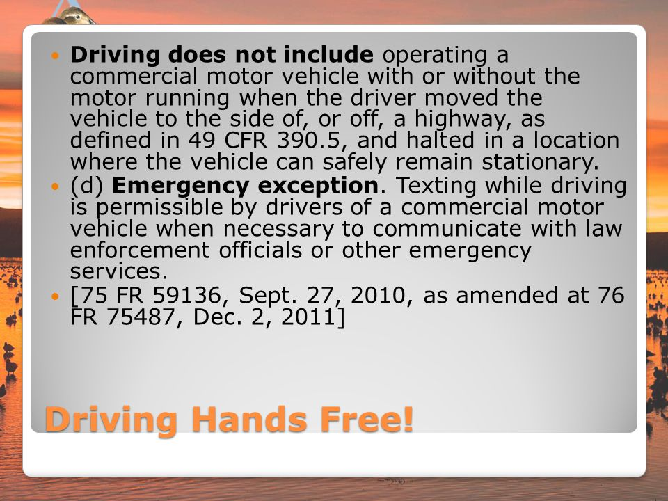 Driving does not include operating a commercial motor vehicle with or without the motor running when the driver moved the vehicle to the side of, or off, a highway, as defined in 49 CFR 390.5, and halted in a location where the vehicle can safely remain stationary.
