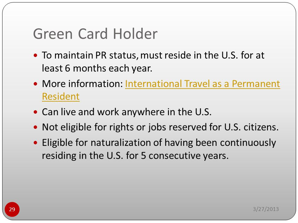 Green Card Holder To maintain PR status, must reside in the U.S. for at least 6 months each year.