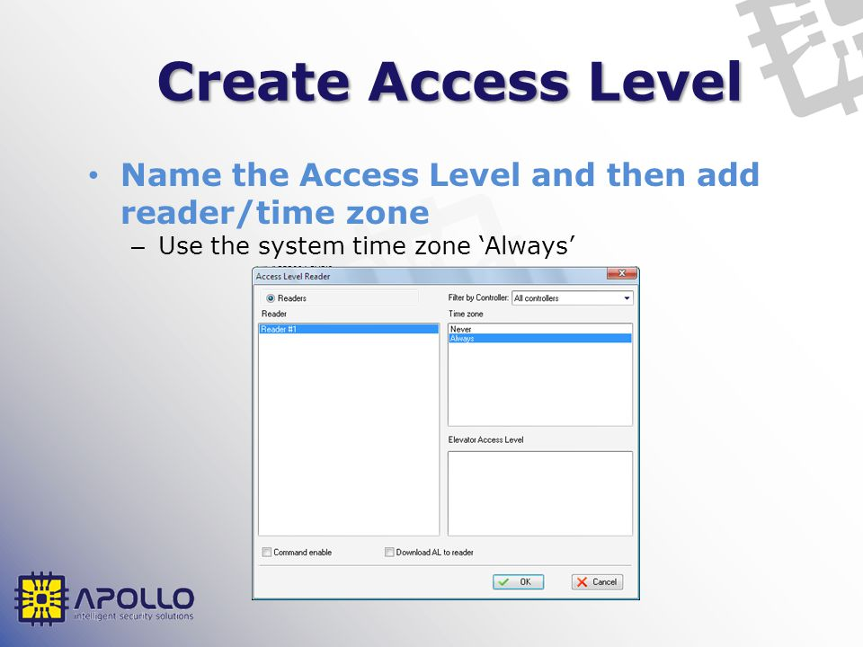 Create Access Level Name the Access Level and then add reader/time zone. Use the system time zone 'Always'