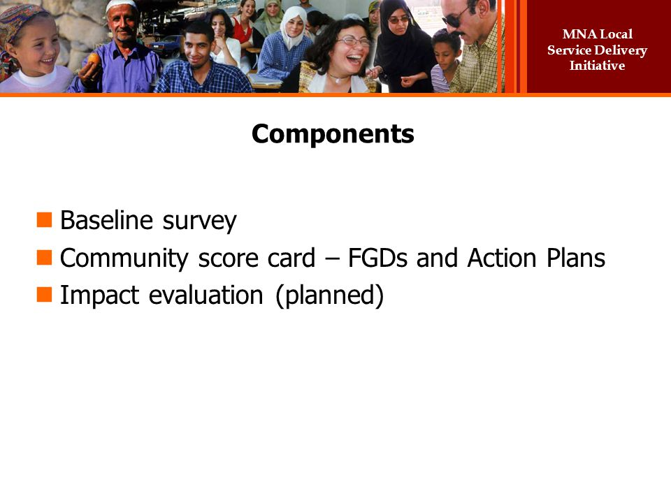 Components Baseline survey Community score card – FGDs and Action Plans Impact evaluation (planned)