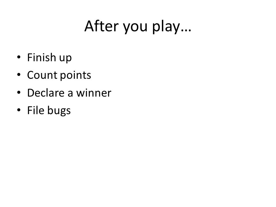 After you play… Finish up Count points Declare a winner File bugs