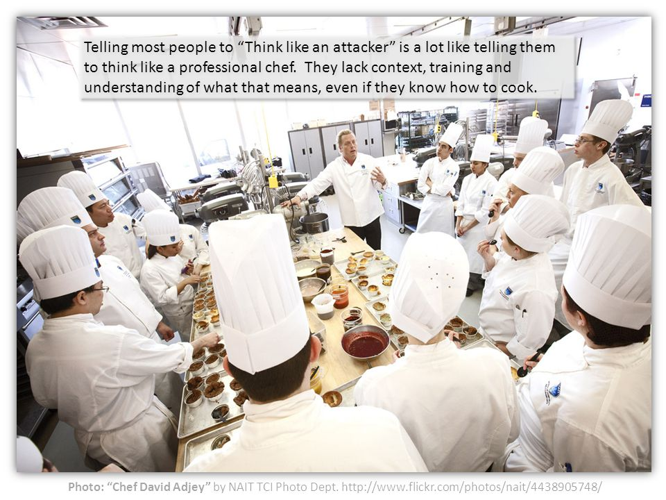 Telling most people to Think like an attacker is a lot like telling them to think like a professional chef. They lack context, training and understanding of what that means, even if they know how to cook.