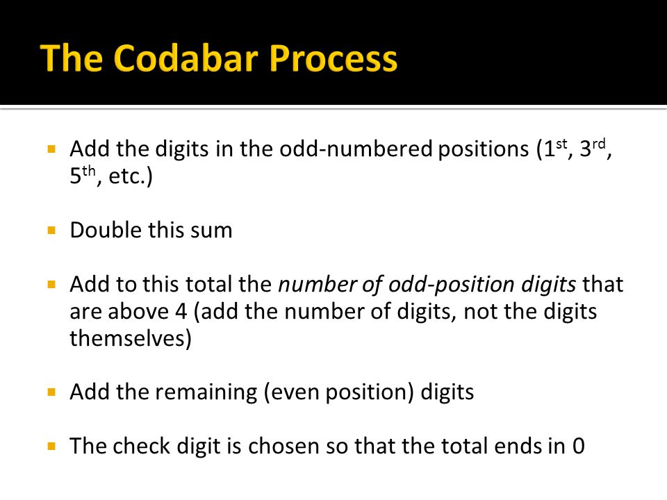 The Codabar Process Add the digits in the odd-numbered positions (1st, 3rd, 5th, etc.) Double this sum.