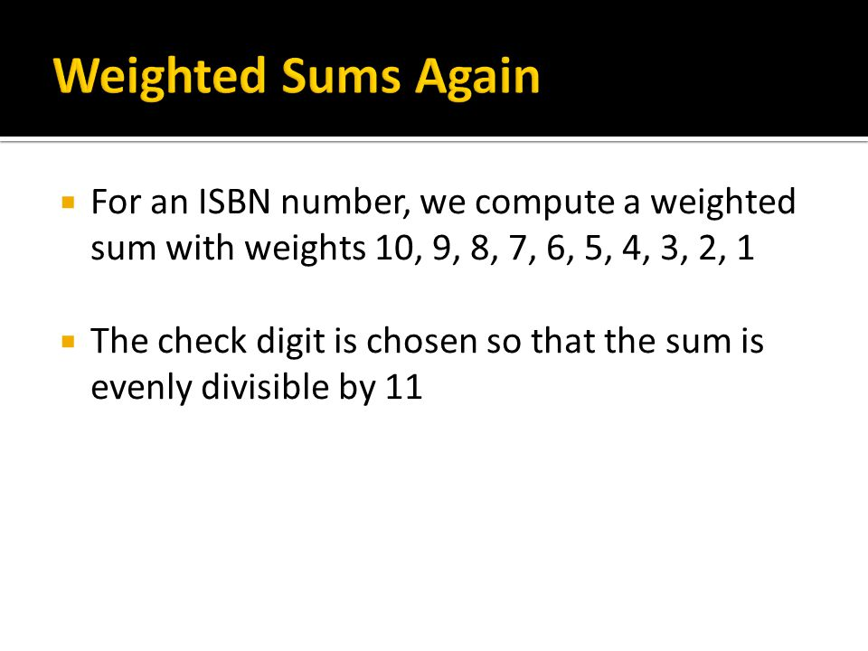 Weighted Sums Again For an ISBN number, we compute a weighted sum with weights 10, 9, 8, 7, 6, 5, 4, 3, 2, 1.