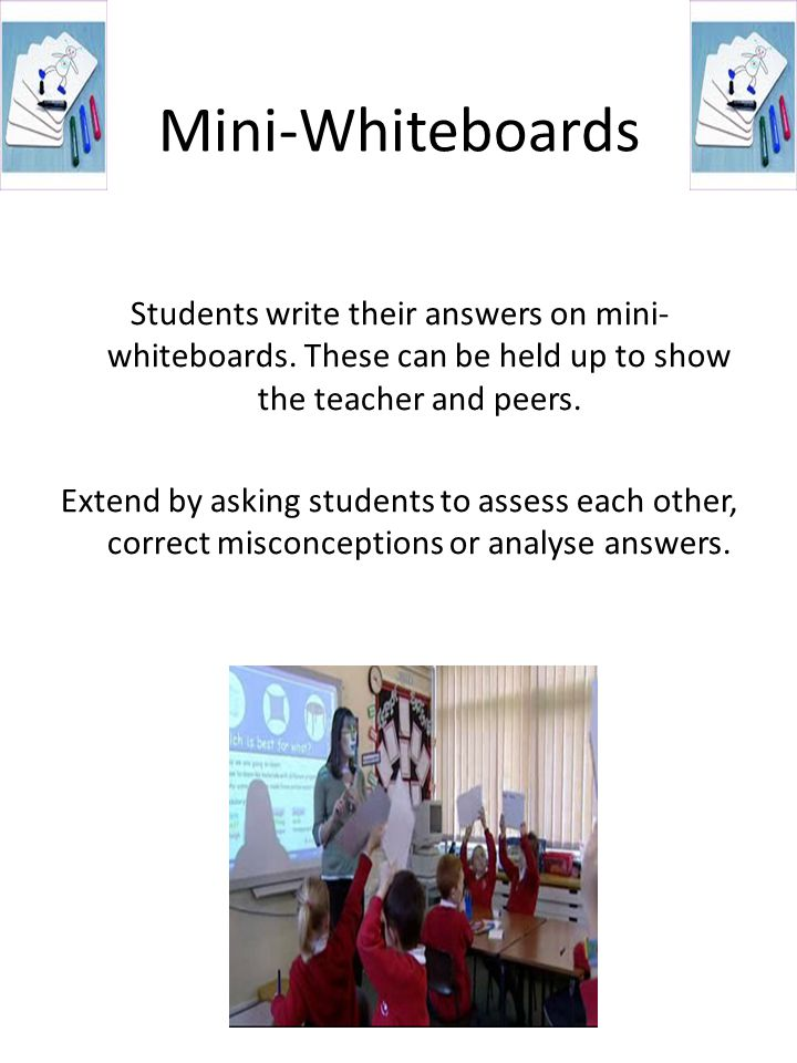Mini-Whiteboards Students write their answers on mini-whiteboards. These can be held up to show the teacher and peers.