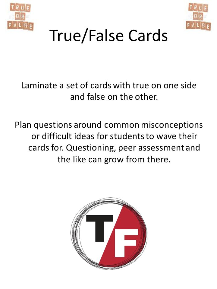 Laminate a set of cards with true on one side and false on the other.