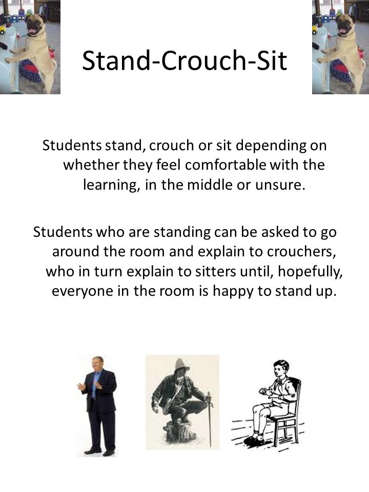 Stand-Crouch-Sit Students stand, crouch or sit depending on whether they feel comfortable with the learning, in the middle or unsure.