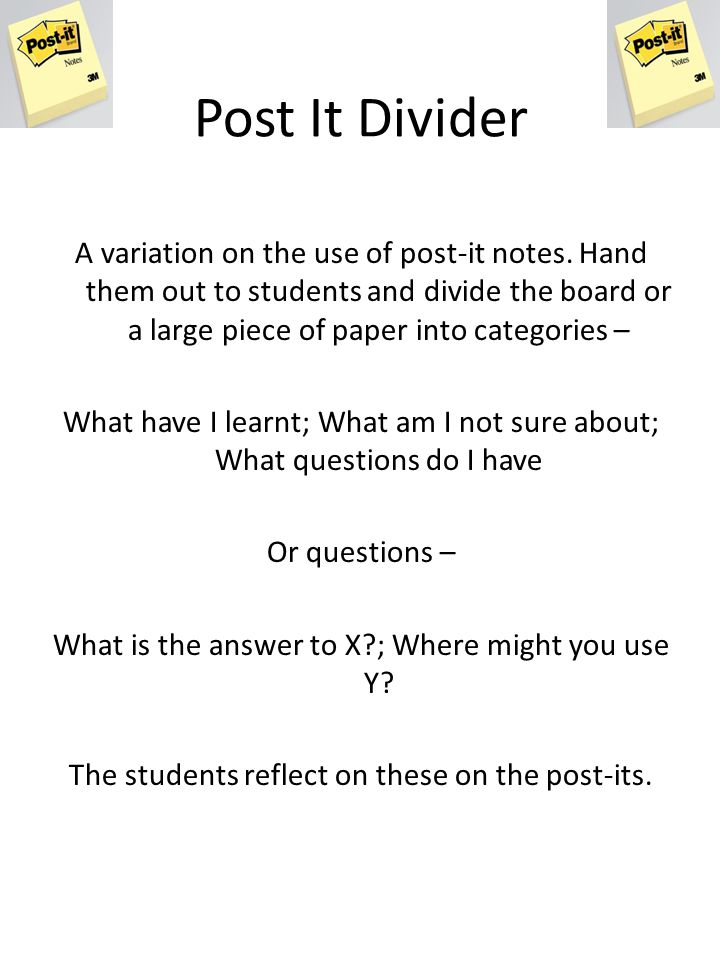 Post It Divider A variation on the use of post-it notes. Hand them out to students and divide the board or a large piece of paper into categories –