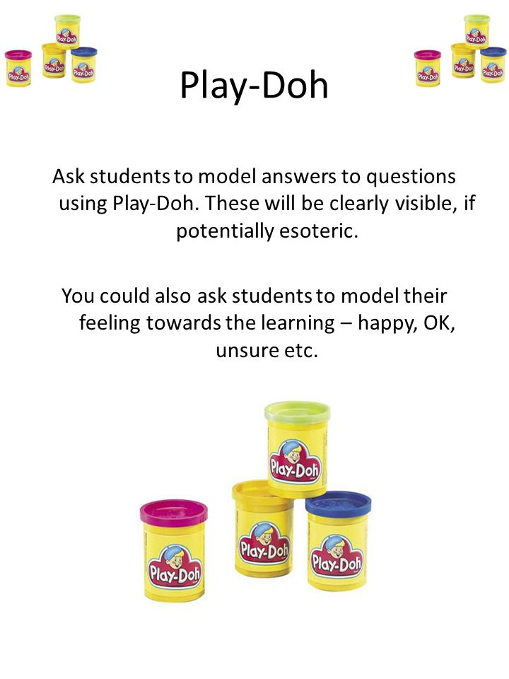 Play-Doh Ask students to model answers to questions using Play-Doh. These will be clearly visible, if potentially esoteric.