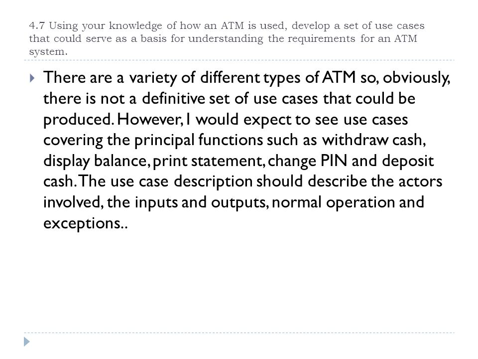 4.7 Using your knowledge of how an ATM is used, develop a set of use cases that could serve as a basis for understanding the requirements for an ATM system.