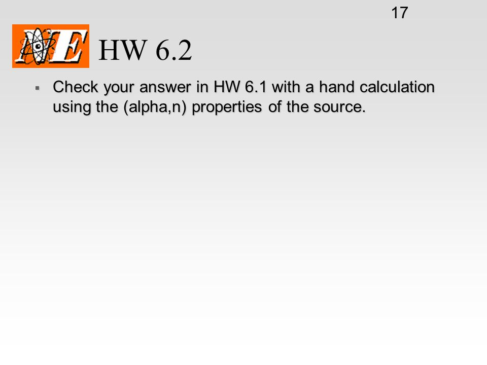 HW 6.2 Check your answer in HW 6.1 with a hand calculation using the (alpha,n) properties of the source.