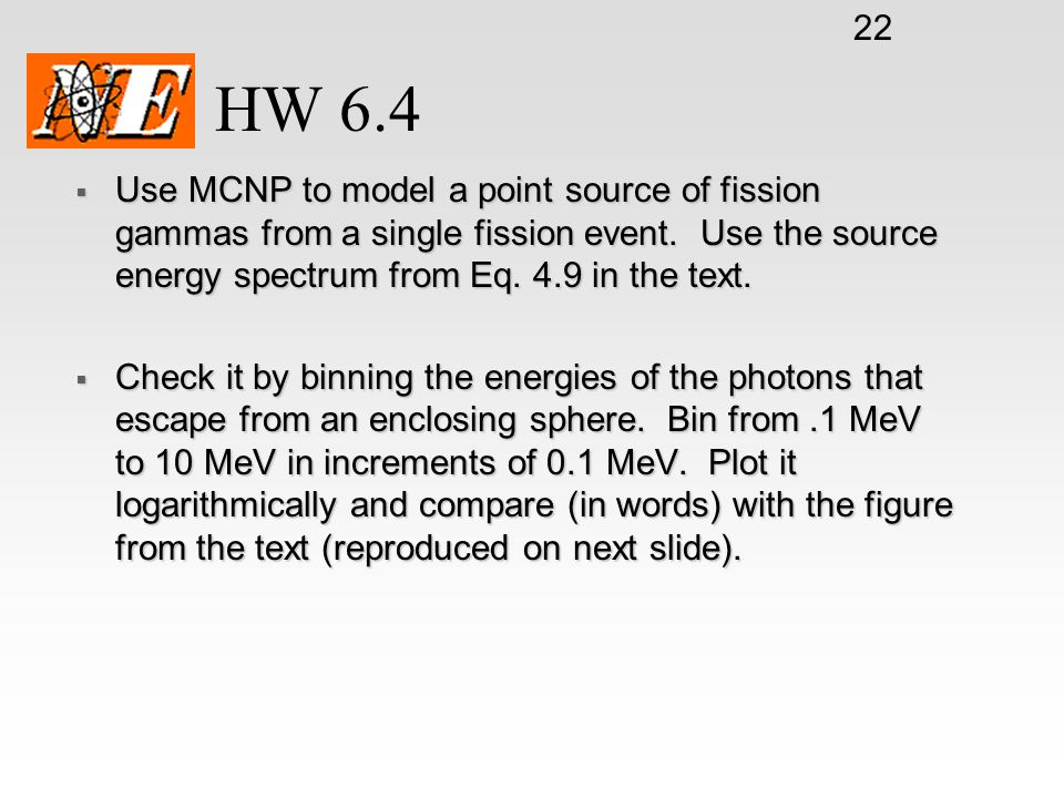 HW 6.4 Use MCNP to model a point source of fission gammas from a single fission event. Use the source energy spectrum from Eq. 4.9 in the text.