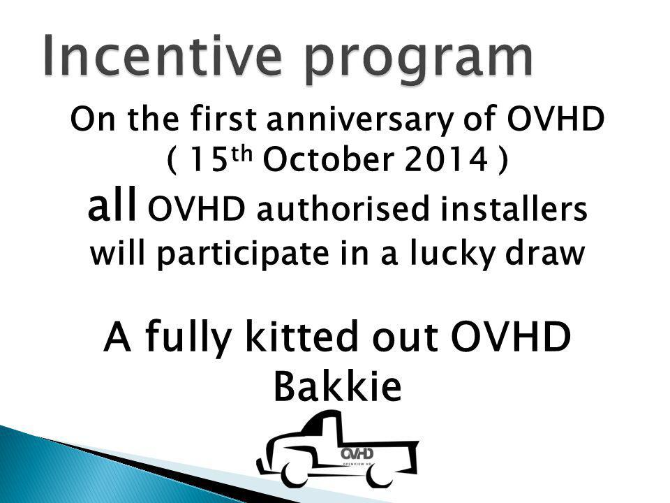 Incentive program On the first anniversary of OVHD. ( 15th October 2014 ) all OVHD authorised installers will participate in a lucky draw.