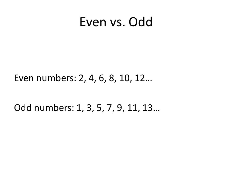 Even vs. Odd Even numbers: 2, 4, 6, 8, 10, 12… Odd numbers: 1, 3, 5, 7, 9, 11, 13…