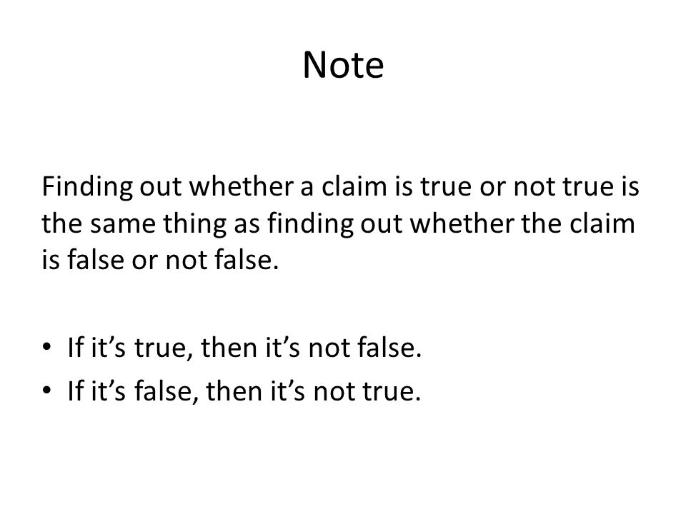 Note Finding out whether a claim is true or not true is the same thing as finding out whether the claim is false or not false.