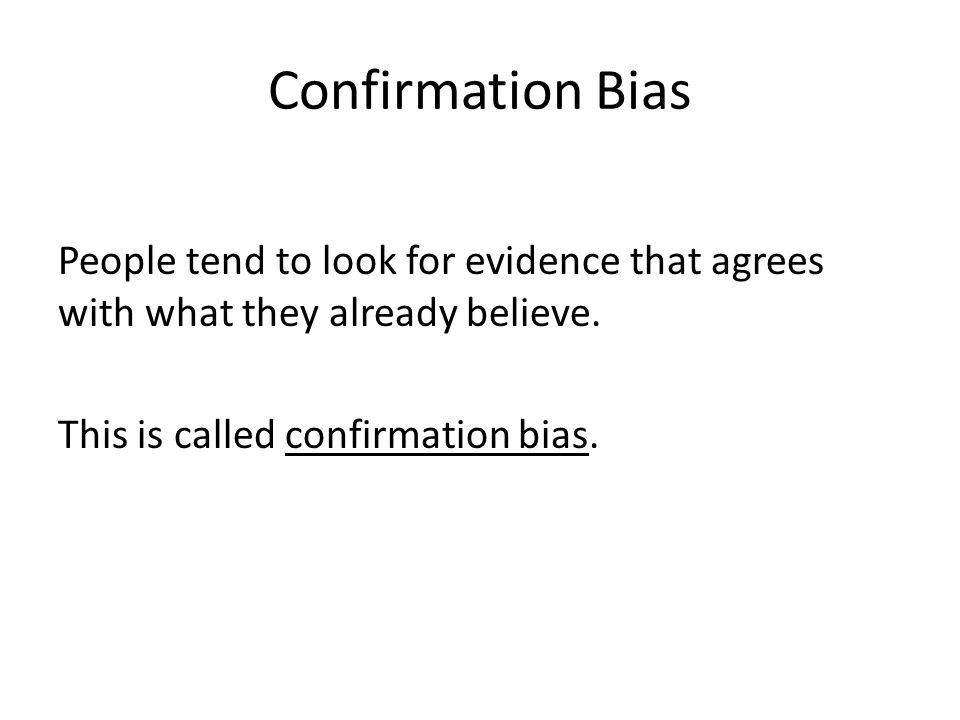 Confirmation Bias People tend to look for evidence that agrees with what they already believe.