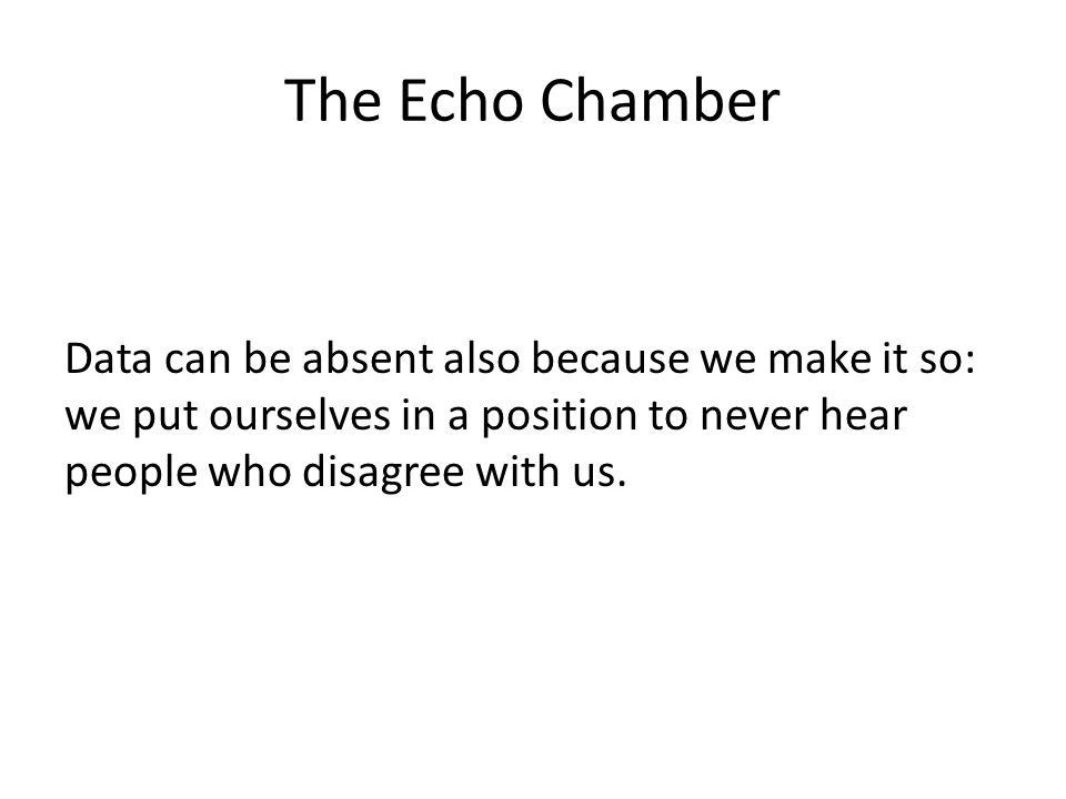 The Echo Chamber Data can be absent also because we make it so: we put ourselves in a position to never hear people who disagree with us.