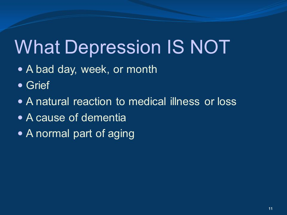 What Depression IS NOT A bad day, week, or month Grief