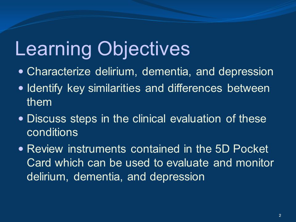 Learning Objectives Characterize delirium, dementia, and depression