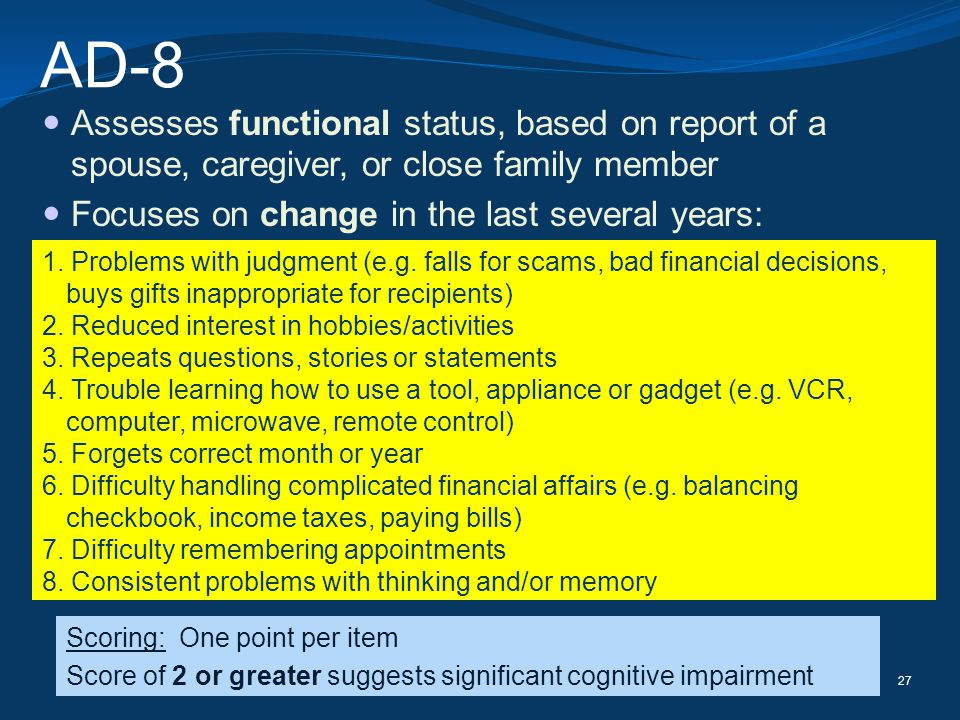 AD-8 Assesses functional status, based on report of a spouse, caregiver, or close family member. Focuses on change in the last several years: