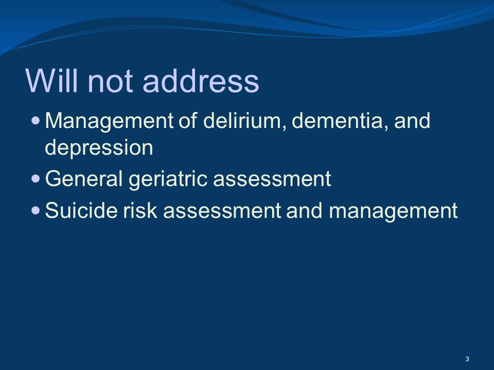 Will not address Management of delirium, dementia, and depression