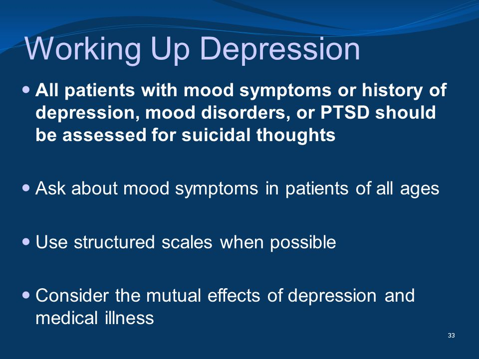 Working Up Depression All patients with mood symptoms or history of depression, mood disorders, or PTSD should be assessed for suicidal thoughts.