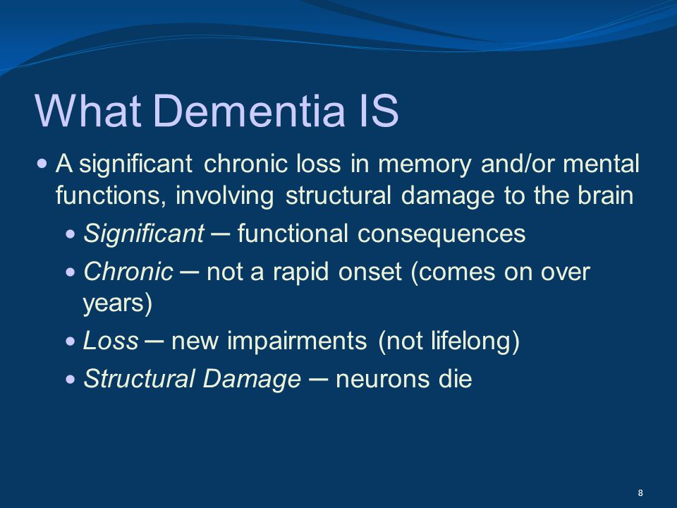 What Dementia IS A significant chronic loss in memory and/or mental functions, involving structural damage to the brain.