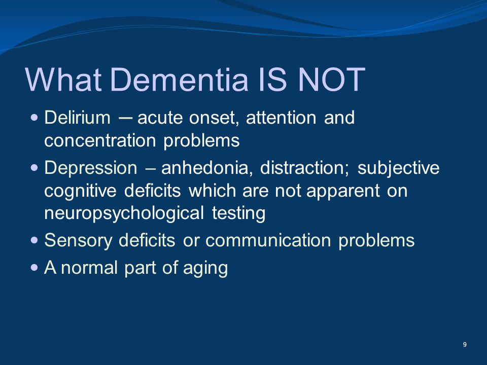 What Dementia IS NOT Delirium ─ acute onset, attention and concentration problems.